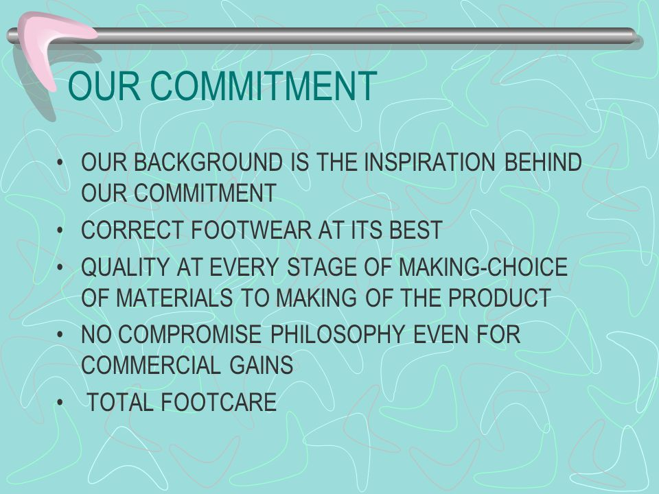 OUR COMMITMENT OUR BACKGROUND IS THE INSPIRATION BEHIND OUR COMMITMENT CORRECT FOOTWEAR AT ITS BEST QUALITY AT EVERY STAGE OF MAKING-CHOICE OF MATERIALS TO MAKING OF THE PRODUCT NO COMPROMISE PHILOSOPHY EVEN FOR COMMERCIAL GAINS TOTAL FOOTCARE