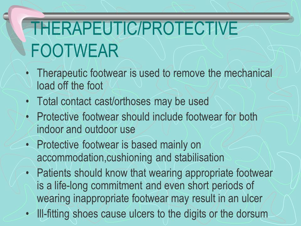 THERAPEUTIC/PROTECTIVE FOOTWEAR Therapeutic footwear is used to remove the mechanical load off the foot Total contact cast/orthoses may be used Protective footwear should include footwear for both indoor and outdoor use Protective footwear is based mainly on accommodation,cushioning and stabilisation Patients should know that wearing appropriate footwear is a life-long commitment and even short periods of wearing inappropriate footwear may result in an ulcer Ill-fitting shoes cause ulcers to the digits or the dorsum