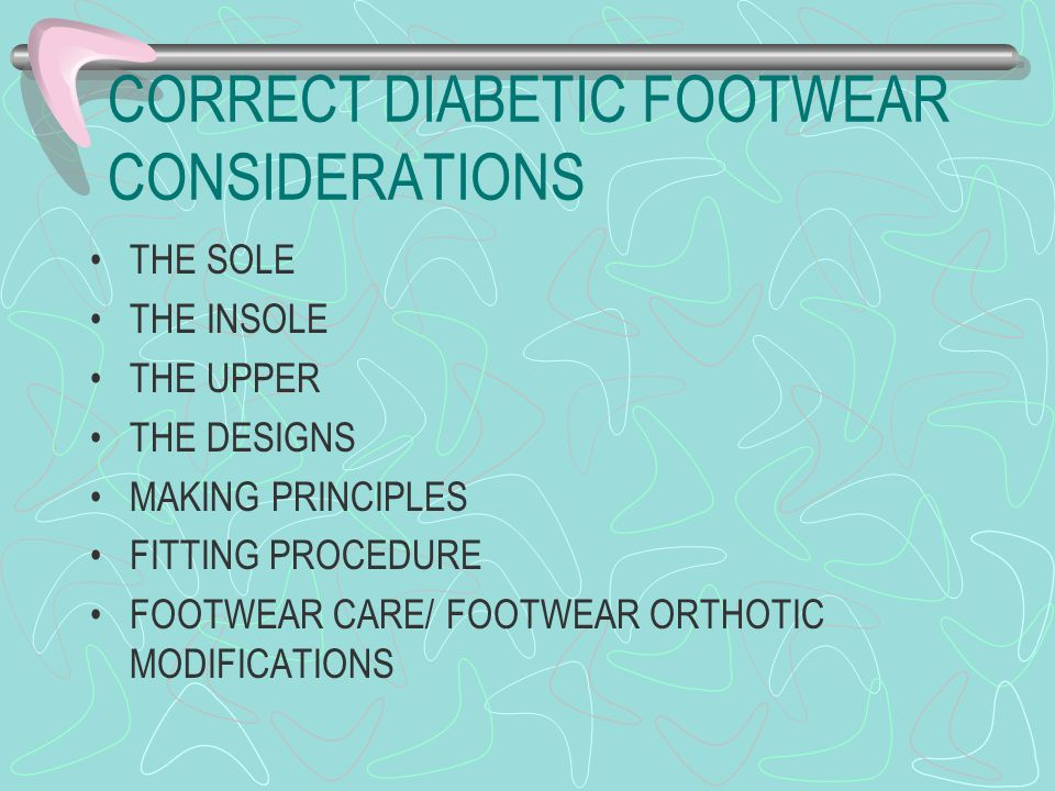 CORRECT DIABETIC FOOTWEAR CONSIDERATIONS THE SOLE THE INSOLE THE UPPER THE DESIGNS MAKING PRINCIPLES FITTING PROCEDURE FOOTWEAR CARE/ FOOTWEAR ORTHOTIC MODIFICATIONS