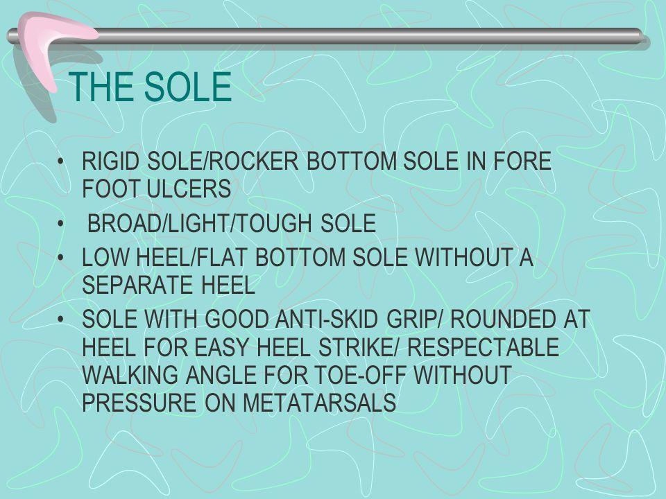 THE SOLE RIGID SOLE/ROCKER BOTTOM SOLE IN FORE FOOT ULCERS BROAD/LIGHT/TOUGH SOLE LOW HEEL/FLAT BOTTOM SOLE WITHOUT A SEPARATE HEEL SOLE WITH GOOD ANT