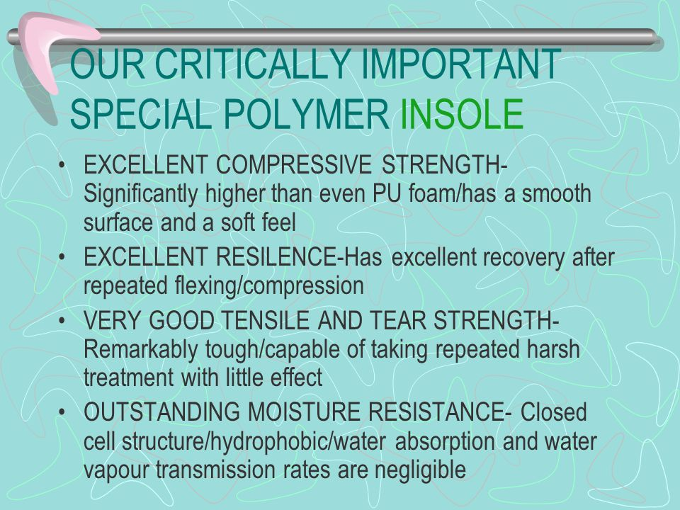 OUR CRITICALLY IMPORTANT SPECIAL POLYMER INSOLE EXCELLENT COMPRESSIVE STRENGTH- Significantly higher than even PU foam/has a smooth surface and a soft feel EXCELLENT RESILENCE-Has excellent recovery after repeated flexing/compression VERY GOOD TENSILE AND TEAR STRENGTH- Remarkably tough/capable of taking repeated harsh treatment with little effect OUTSTANDING MOISTURE RESISTANCE- Closed cell structure/hydrophobic/water absorption and water vapour transmission rates are negligible