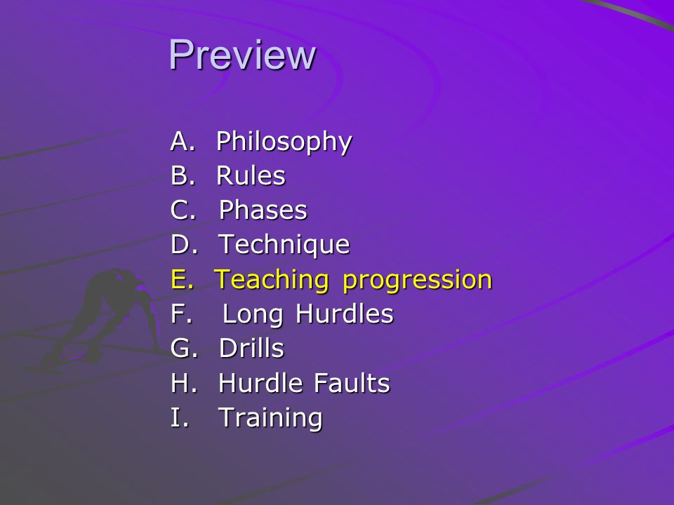 Preview Preview A. Philosophy B. Rules C. Phases D. Technique E. Teaching progression F. Long Hurdles G. Drills H. Hurdle Faults I. Training