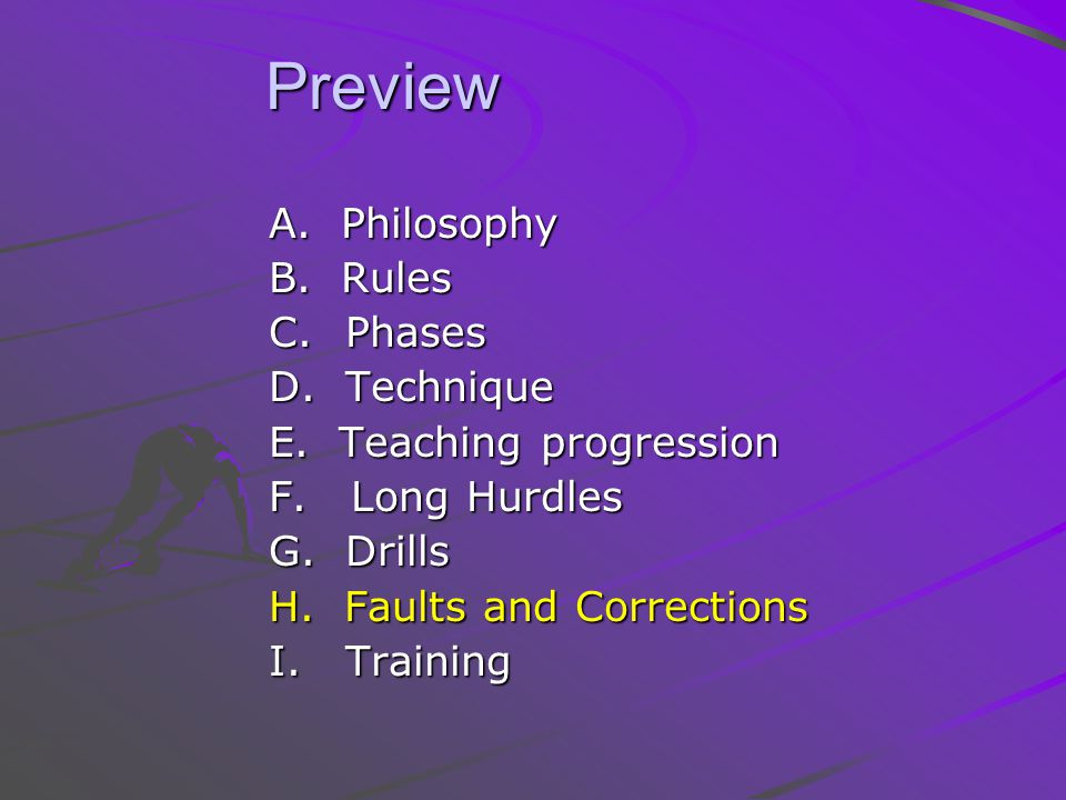 Preview Preview A. Philosophy B. Rules C. Phases D. Technique E. Teaching progression F. Long Hurdles G. Drills H. Faults and Corrections I. Training