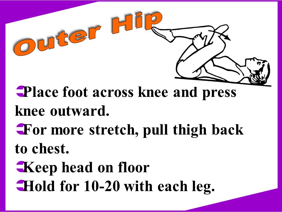ÜPlace foot across knee and press knee outward. ÜFor more stretch, pull thigh back to chest.
