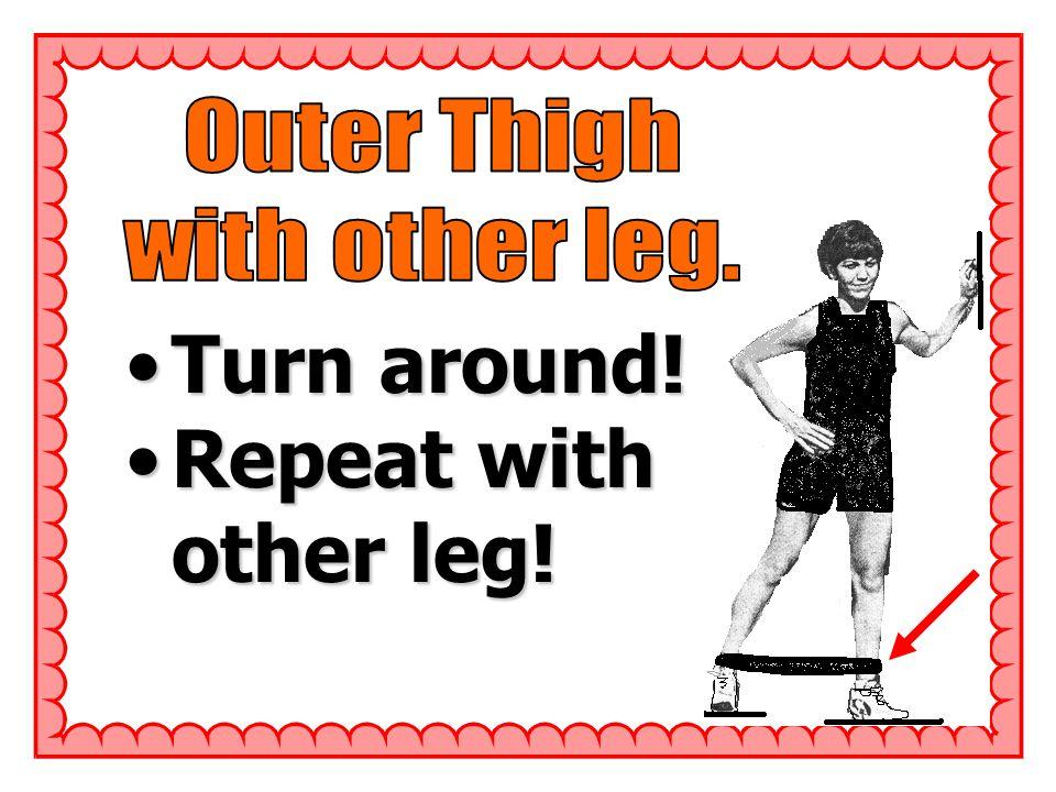 Turn around!Turn around! Repeat with other leg!Repeat with other leg!