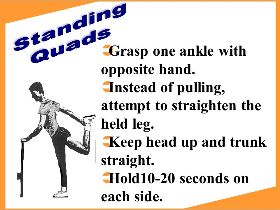 ÜGrasp one ankle with opposite hand. ÜInstead of pulling, attempt to straighten the held leg.
