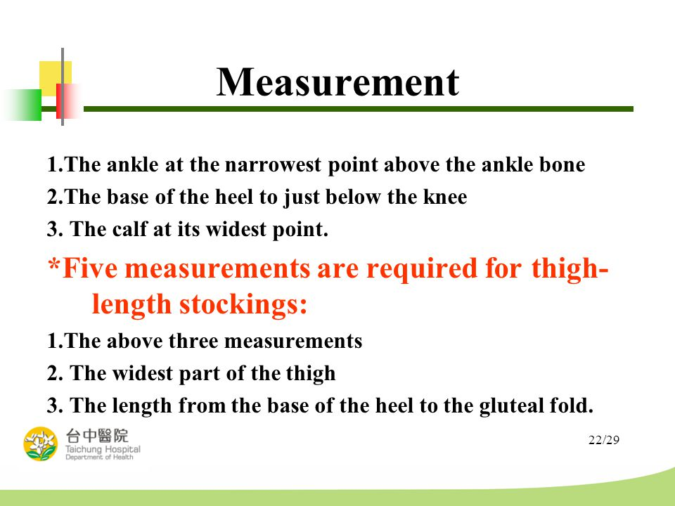 22/29 Measurement 1.The ankle at the narrowest point above the ankle bone 2.The base of the heel to just below the knee 3.