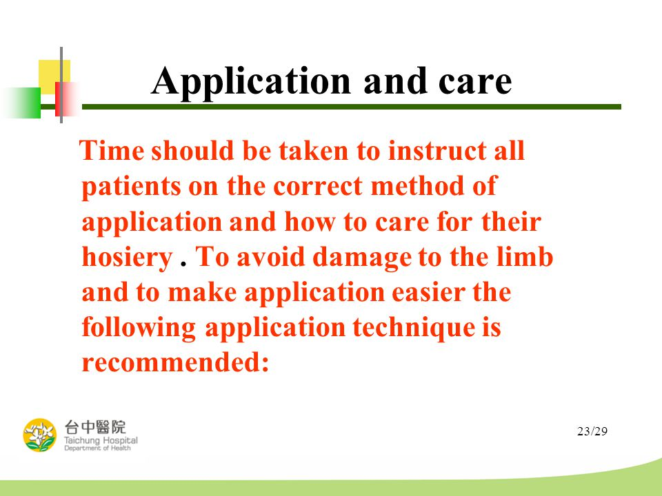 23/29 Application and care Time should be taken to instruct all patients on the correct method of application and how to care for their hosiery.