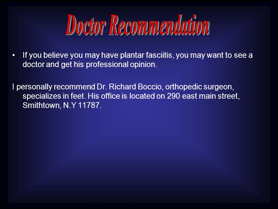 If you believe you may have plantar fasciitis, you may want to see a doctor and get his professional opinion.