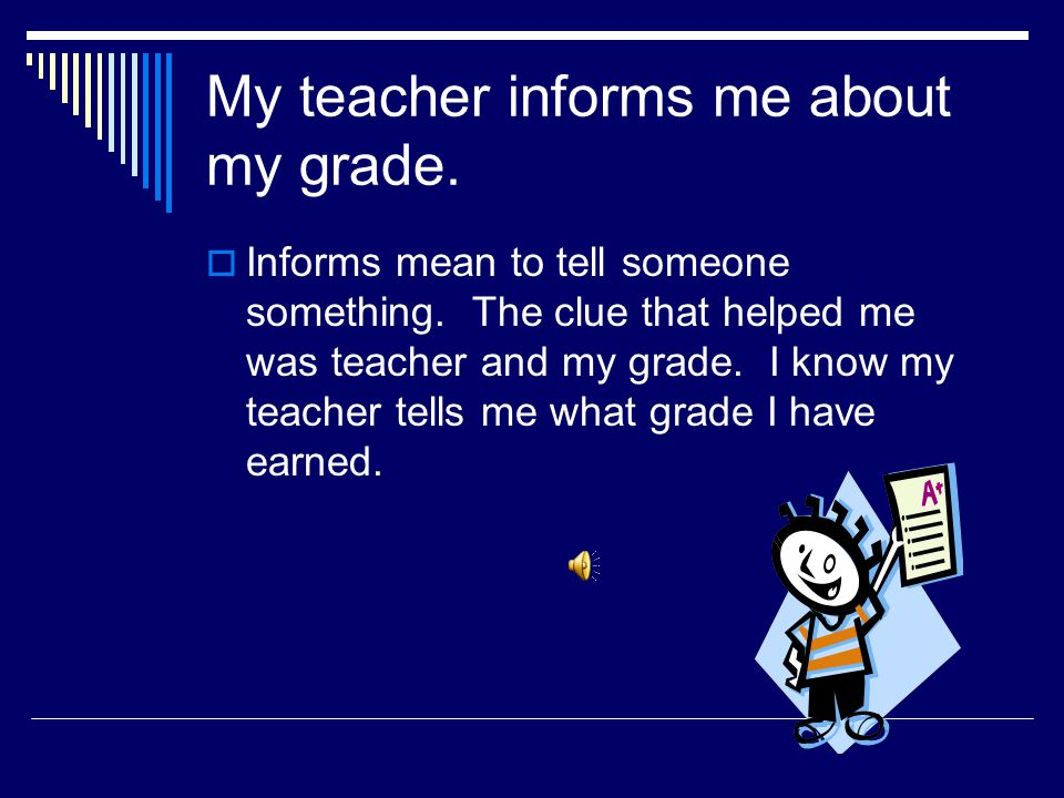 My teacher informs me about my grade.  What does inform mean?  What clue helped you?  Informs means _______________. The clue that helped me was __