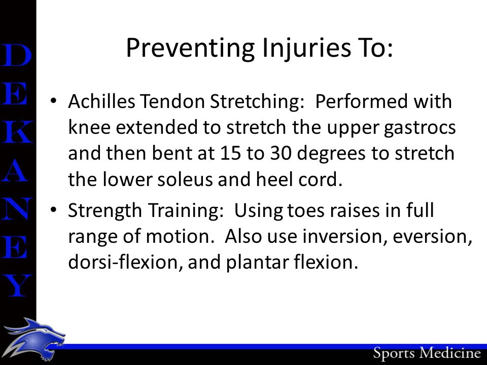 Preventing Injuries To: Achilles Tendon Stretching: Performed with knee extended to stretch the upper gastrocs and then bent at 15 to 30 degrees to st