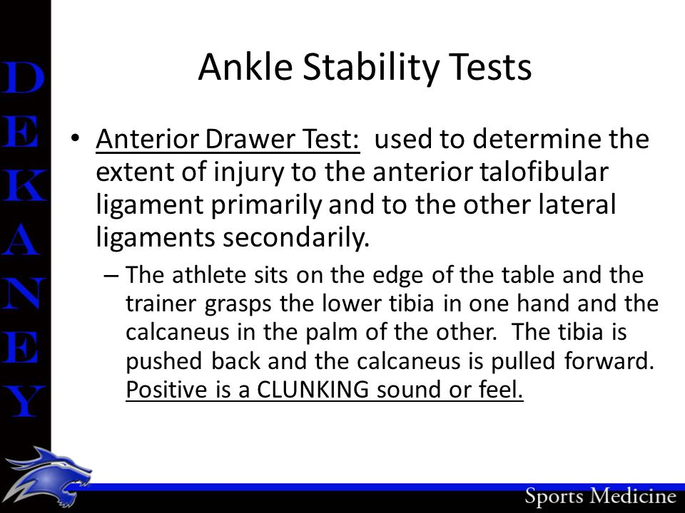Ankle Stability Tests Anterior Drawer Test: used to determine the extent of injury to the anterior talofibular ligament primarily and to the other lat