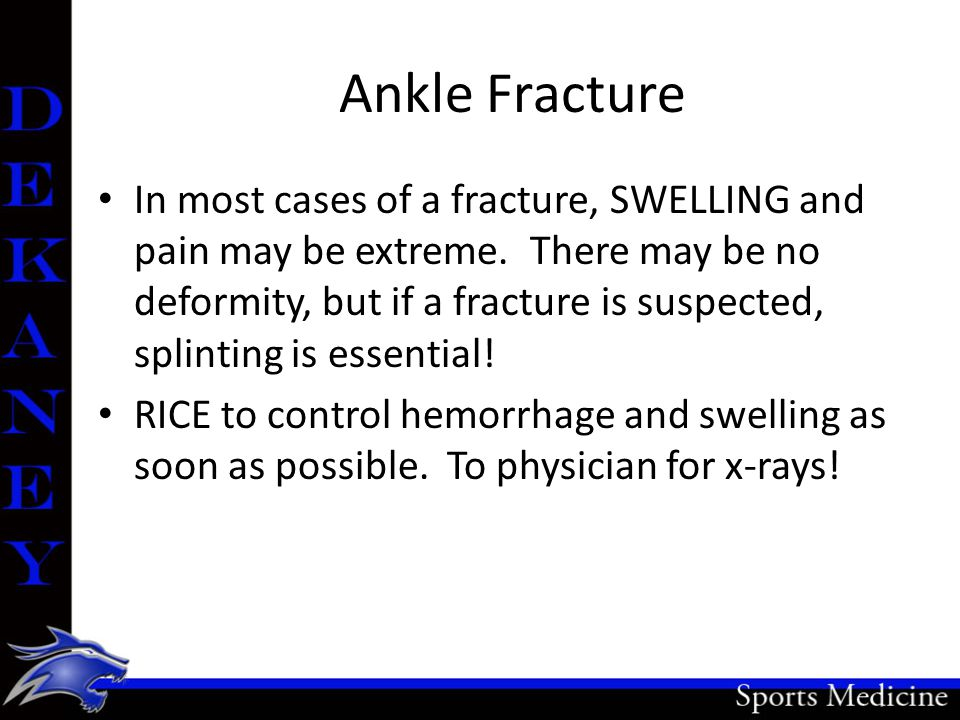 Ankle Fracture In most cases of a fracture, SWELLING and pain may be extreme. There may be no deformity, but if a fracture is suspected, splinting is