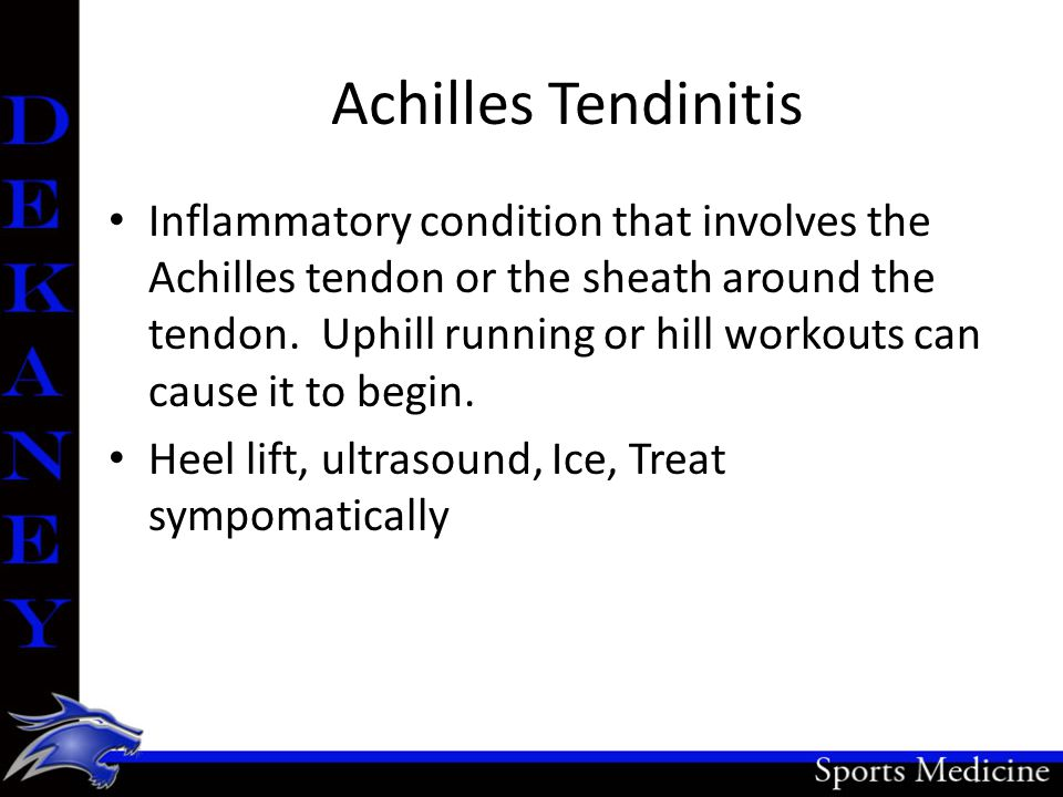 Achilles Tendinitis Inflammatory condition that involves the Achilles tendon or the sheath around the tendon. Uphill running or hill workouts can caus