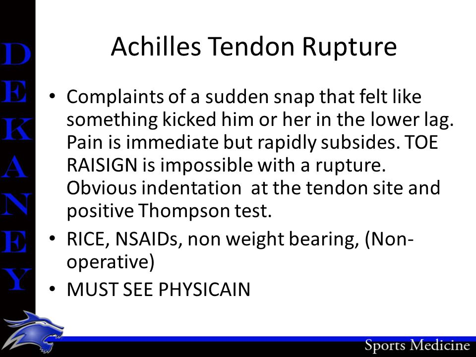 Achilles Tendon Rupture Complaints of a sudden snap that felt like something kicked him or her in the lower lag. Pain is immediate but rapidly subside