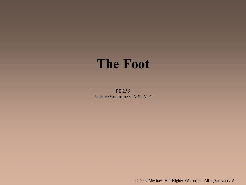 © 2007 McGraw-Hill Higher Education. All rights reserved. The Foot PE 236 Amber Giacomazzi, MS, ATC