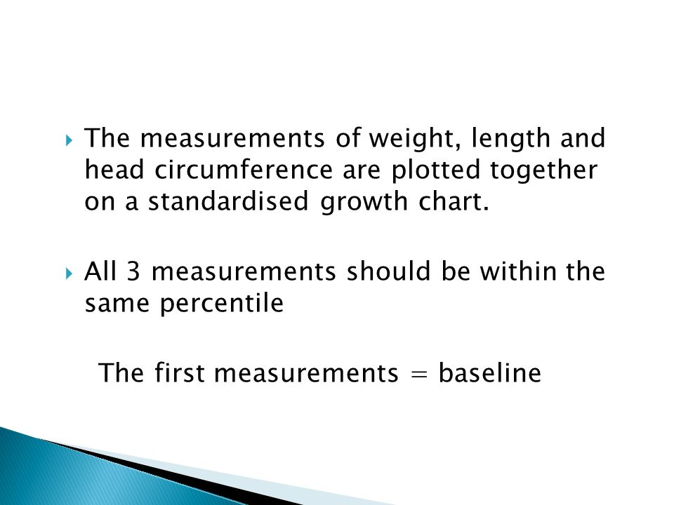  The measurements of weight, length and head circumference are plotted together on a standardised growth chart.  All 3 measurements should be within