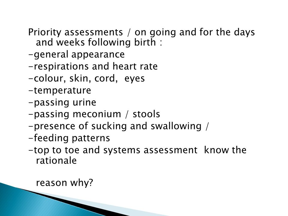 Priority assessments / on going and for the days and weeks following birth : -general appearance -respirations and heart rate -colour, skin, cord, eyes -temperature -passing urine -passing meconium / stools -presence of sucking and swallowing / -feeding patterns -top to toe and systems assessment know the rationale reason why?
