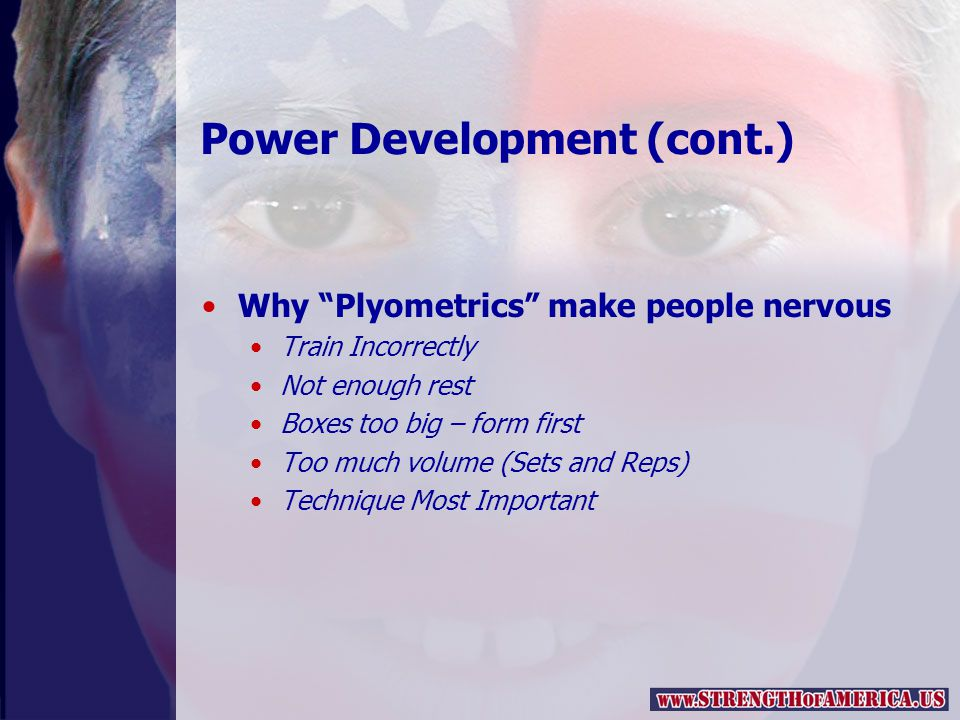 Power Development (cont.) Why Plyometrics make people nervous Train Incorrectly Not enough rest Boxes too big – form first Too much volume (Sets and Reps) Technique Most Important