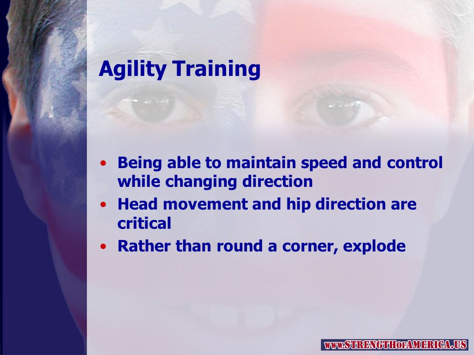 Agility Training Being able to maintain speed and control while changing direction Head movement and hip direction are critical Rather than round a corner, explode
