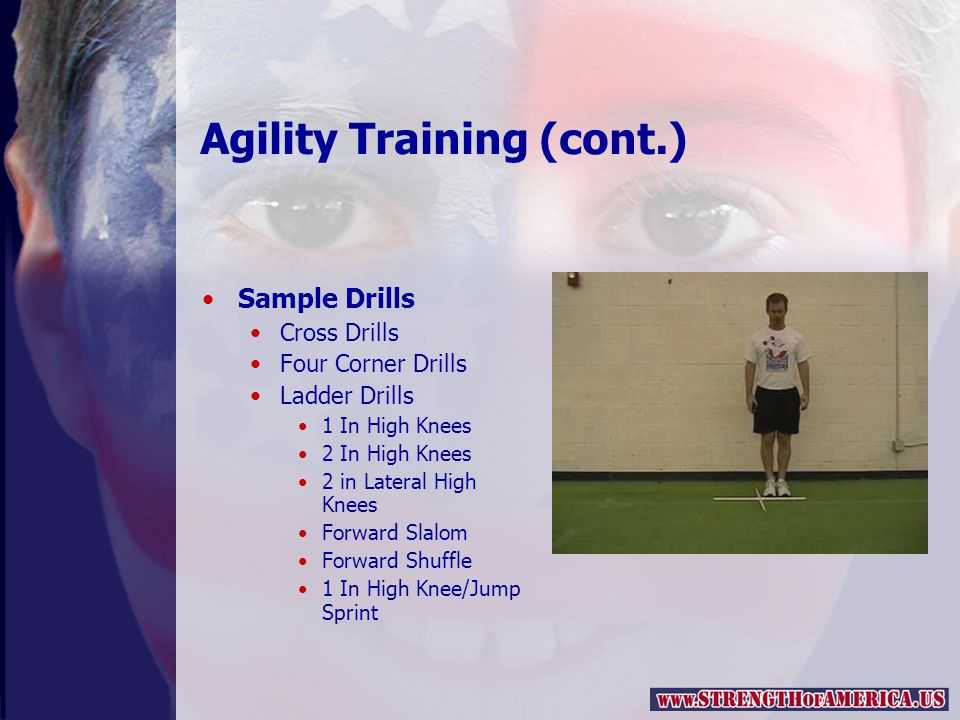 Agility Training (cont.) Sample Drills Cross Drills Four Corner Drills Ladder Drills 1 In High Knees 2 In High Knees 2 in Lateral High Knees Forward Slalom Forward Shuffle 1 In High Knee/Jump Sprint