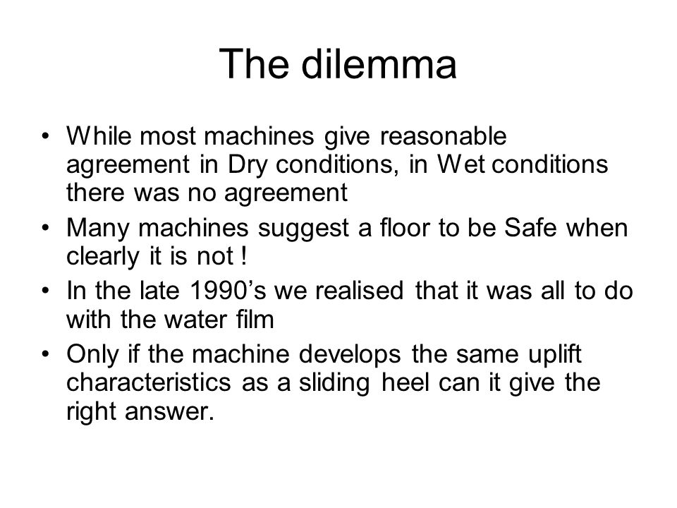 The dilemma While most machines give reasonable agreement in Dry conditions, in Wet conditions there was no agreement Many machines suggest a floor to be Safe when clearly it is not .