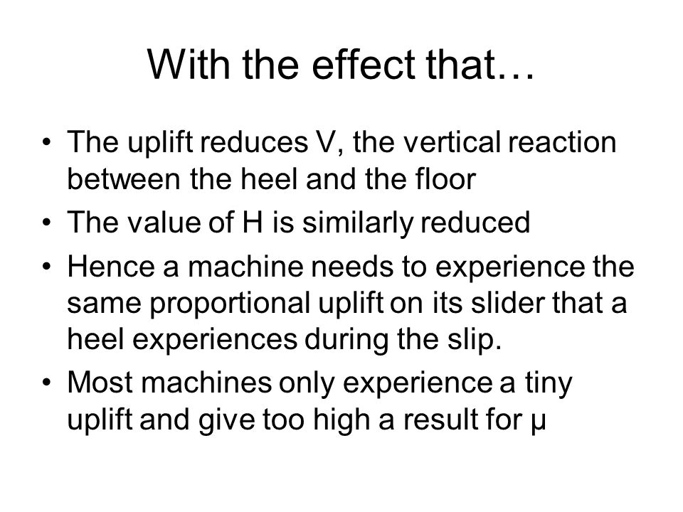 With the effect that… The uplift reduces V, the vertical reaction between the heel and the floor The value of H is similarly reduced Hence a machine needs to experience the same proportional uplift on its slider that a heel experiences during the slip.