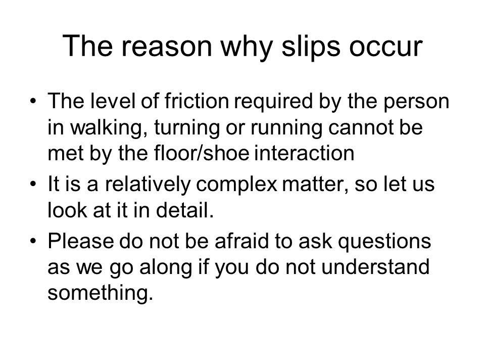 The reason why slips occur The level of friction required by the person in walking, turning or running cannot be met by the floor/shoe interaction It is a relatively complex matter, so let us look at it in detail.