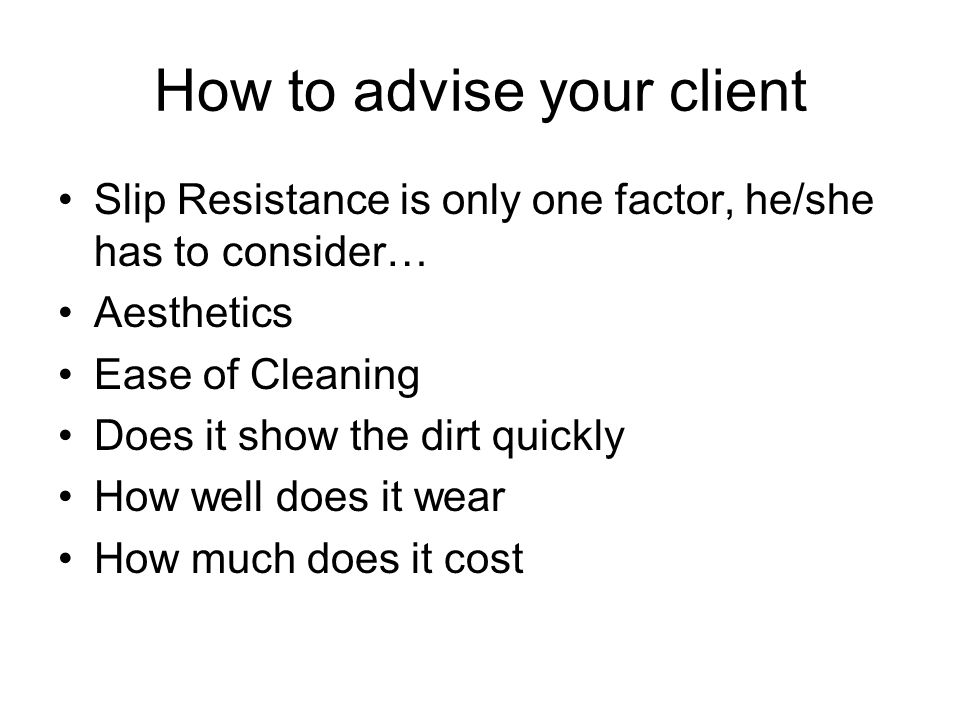 How to advise your client Slip Resistance is only one factor, he/she has to consider… Aesthetics Ease of Cleaning Does it show the dirt quickly How well does it wear How much does it cost