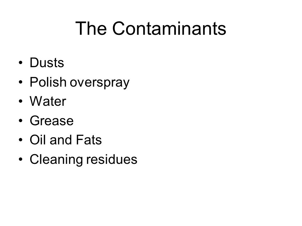 The Contaminants Dusts Polish overspray Water Grease Oil and Fats Cleaning residues