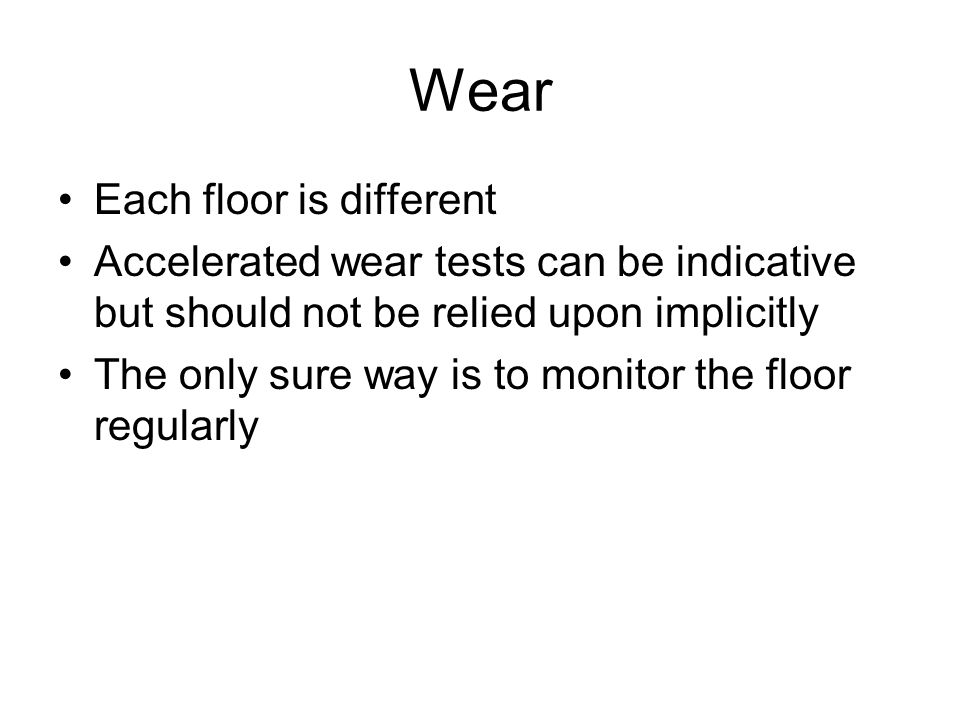 Wear Each floor is different Accelerated wear tests can be indicative but should not be relied upon implicitly The only sure way is to monitor the floor regularly