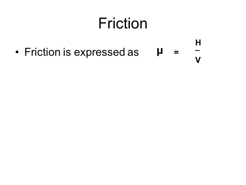 Friction Friction is expressed as μ = H V _