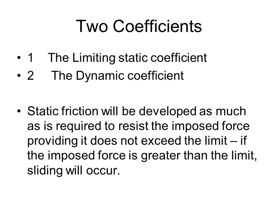 Two Coefficients 1 The Limiting static coefficient 2 The Dynamic coefficient Static friction will be developed as much as is required to resist the imposed force providing it does not exceed the limit – if the imposed force is greater than the limit, sliding will occur.