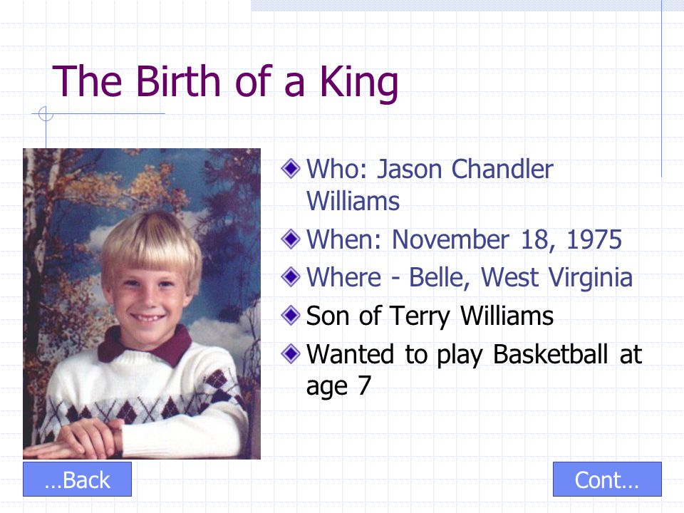 The Birth of a King Who: Jason Chandler Williams When: November 18, 1975 Where - Belle, West Virginia Son of Terry Williams Wanted to play Basketball