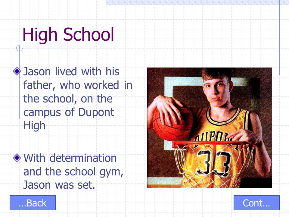 High School Jason lived with his father, who worked in the school, on the campus of Dupont High With determination and the school gym, Jason was set.