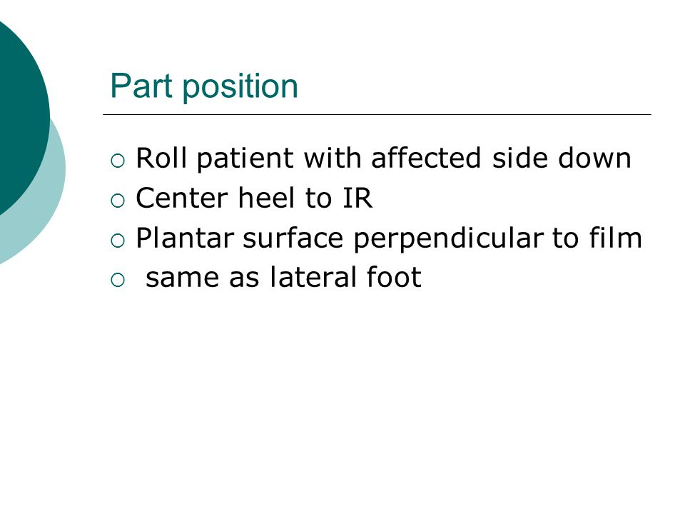 Part position  Roll patient with affected side down  Center heel to IR  Plantar surface perpendicular to film  same as lateral foot