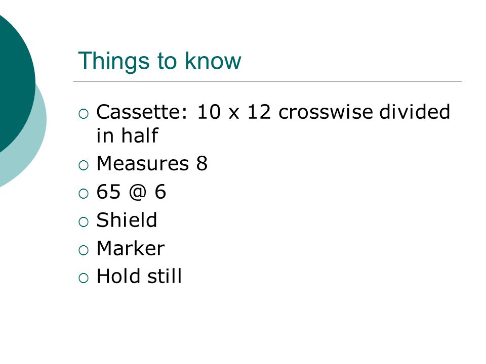 Things to know  Cassette: 10 x 12 crosswise divided in half  Measures 8  65 @ 6  Shield  Marker  Hold still