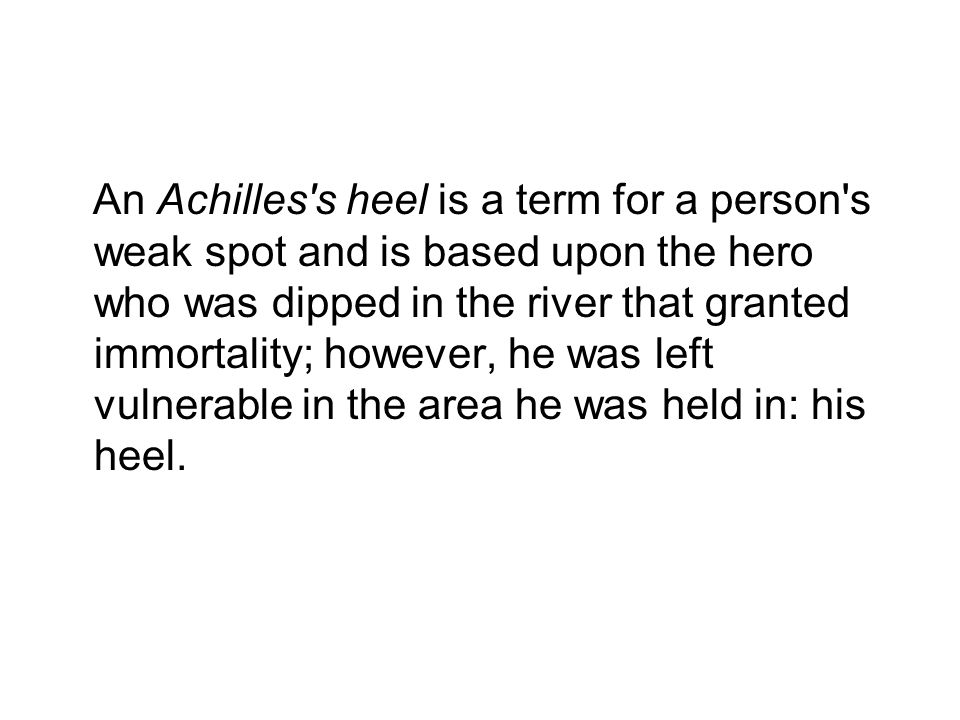 An Achilles s heel is a term for a person s weak spot and is based upon the hero who was dipped in the river that granted immortality; however, he was left vulnerable in the area he was held in: his heel.
