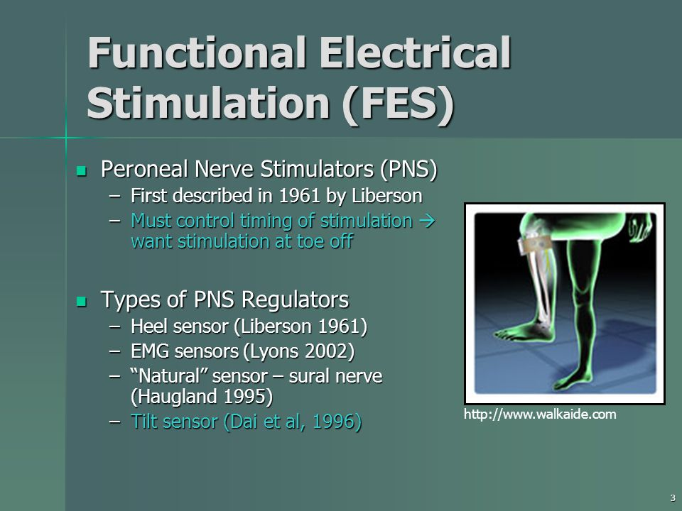 3 Functional Electrical Stimulation (FES) Peroneal Nerve Stimulators (PNS) Peroneal Nerve Stimulators (PNS) –First described in 1961 by Liberson –Must control timing of stimulation  want stimulation at toe off Types of PNS Regulators Types of PNS Regulators –Heel sensor (Liberson 1961) –EMG sensors (Lyons 2002) – Natural sensor – sural nerve (Haugland 1995) –Tilt sensor (Dai et al, 1996) http://www.walkaide.com