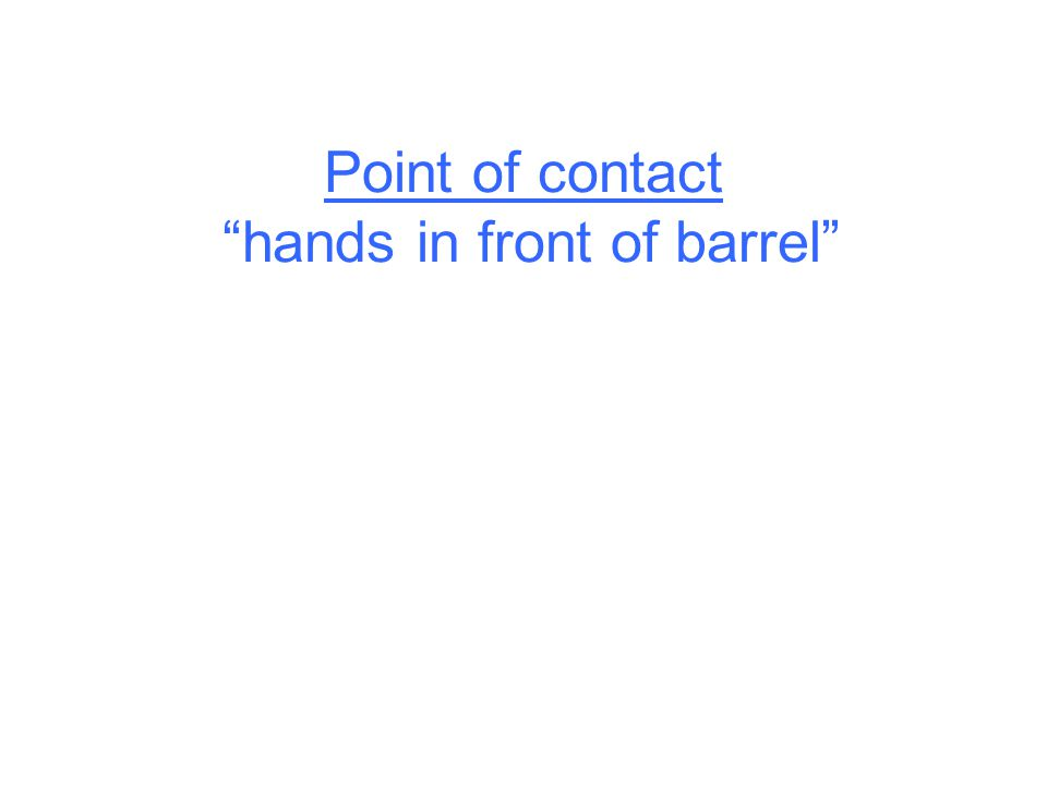 Point of contact hands in front of barrel