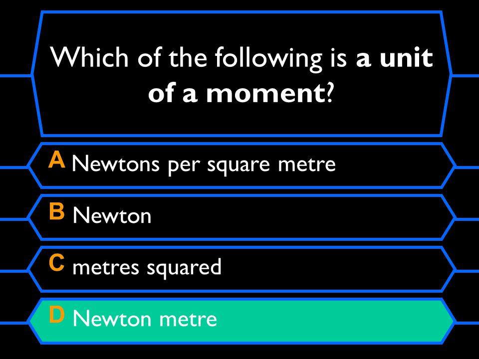 A Newtons per square metre B Newton C metres squared D Newton metre Which of the following is a unit of a moment?