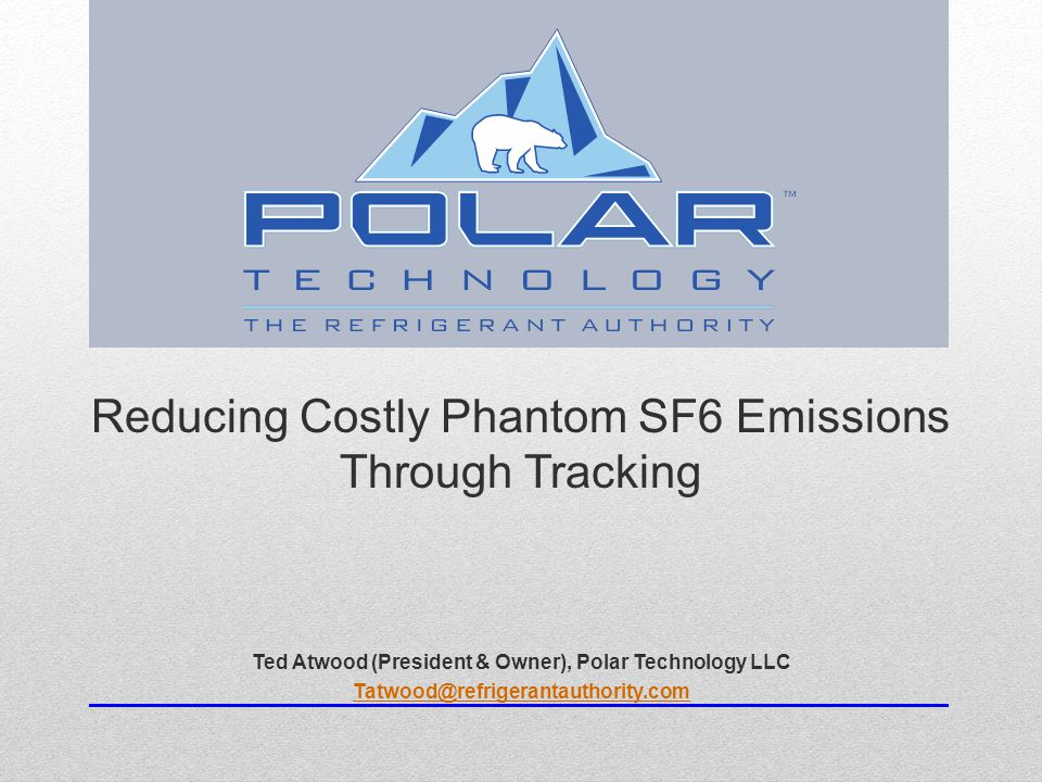 Reducing Costly Phantom SF6 Emissions Through Tracking Ted Atwood (President & Owner), Polar Technology LLC Tatwood@refrigerantauthority.com