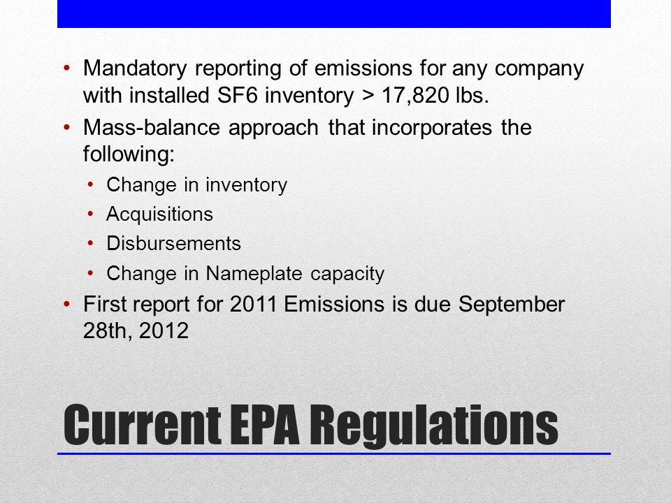 Current EPA Regulations Mandatory reporting of emissions for any company with installed SF6 inventory > 17,820 lbs.