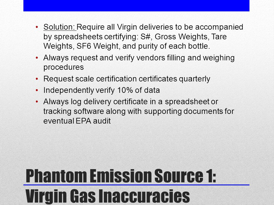 Phantom Emission Source 1: Virgin Gas Inaccuracies Solution: Require all Virgin deliveries to be accompanied by spreadsheets certifying: S#, Gross Weights, Tare Weights, SF6 Weight, and purity of each bottle.