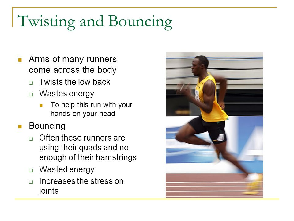 Twisting and Bouncing Arms of many runners come across the body  Twists the low back  Wastes energy To help this run with your hands on your head Bo