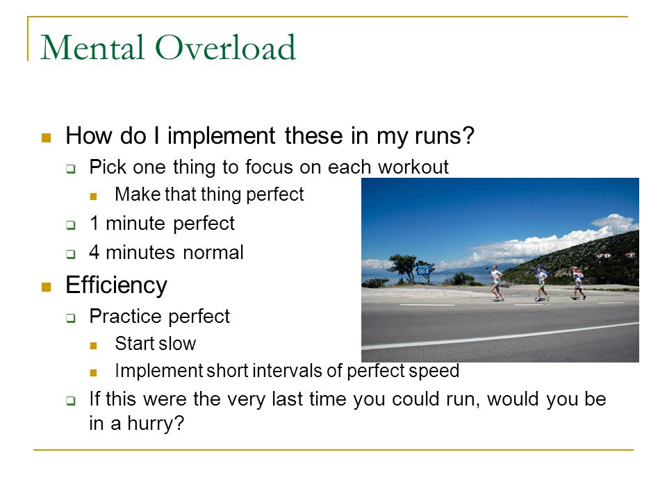 Mental Overload How do I implement these in my runs?  Pick one thing to focus on each workout Make that thing perfect  1 minute perfect  4 minutes