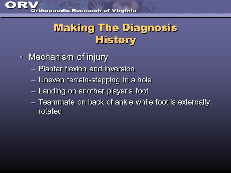 Making The Diagnosis History Mechanism of injury –Plantar flexion and inversion –Uneven terrain-stepping in a hole –Landing on another player's foot –