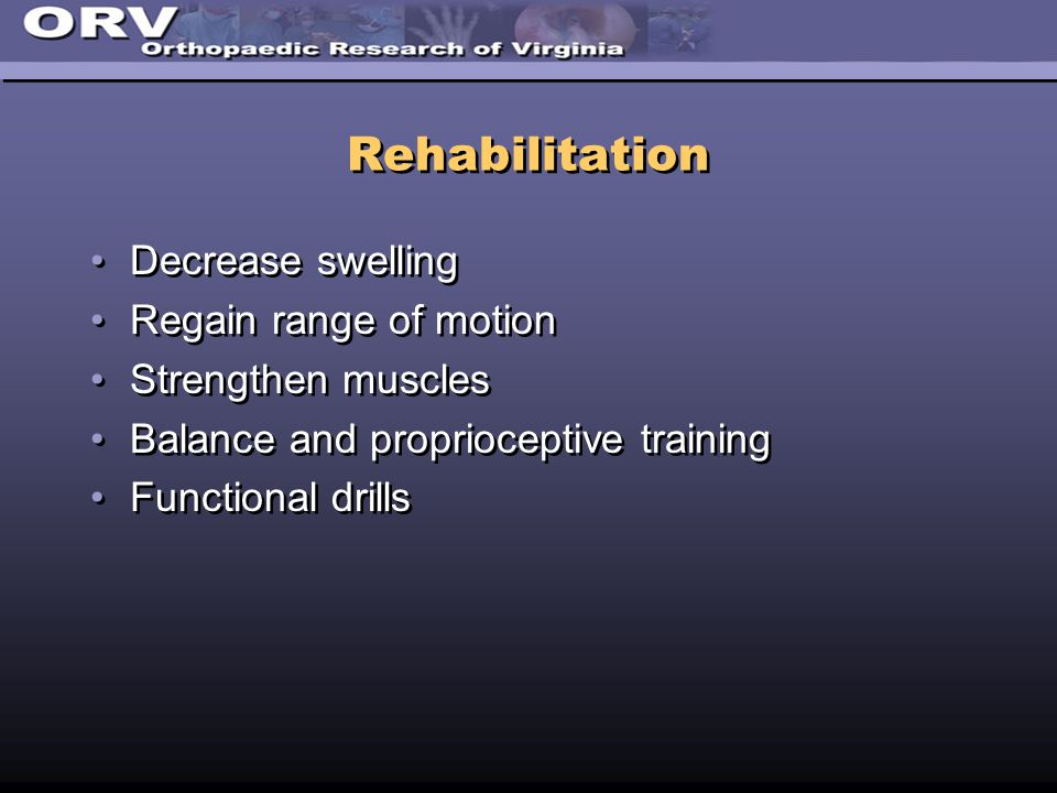 Rehabilitation Decrease swelling Regain range of motion Strengthen muscles Balance and proprioceptive training Functional drills Decrease swelling Reg