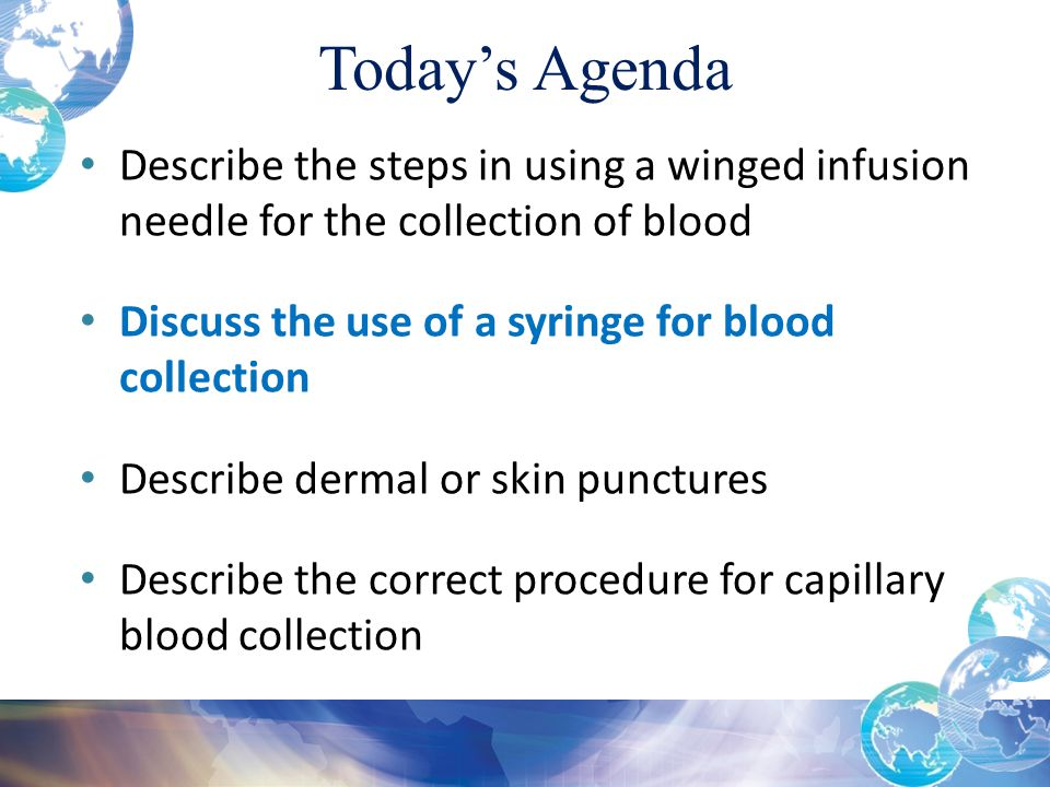 Today's Agenda Describe the steps in using a winged infusion needle for the collection of blood Discuss the use of a syringe for blood collection Describe dermal or skin punctures Describe the correct procedure for capillary blood collection