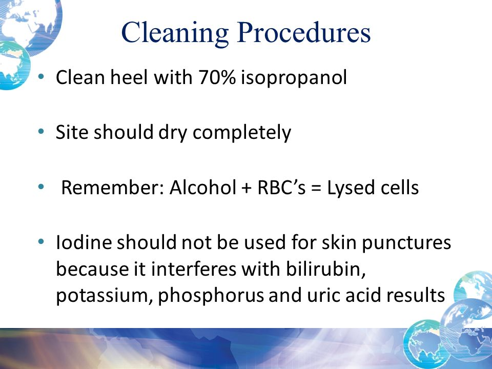 Cleaning Procedures Clean heel with 70% isopropanol Site should dry completely Remember: Alcohol + RBC's = Lysed cells Iodine should not be used for skin punctures because it interferes with bilirubin, potassium, phosphorus and uric acid results